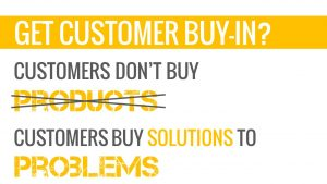 Customers don't buy products. Customers buy solutions to problems.